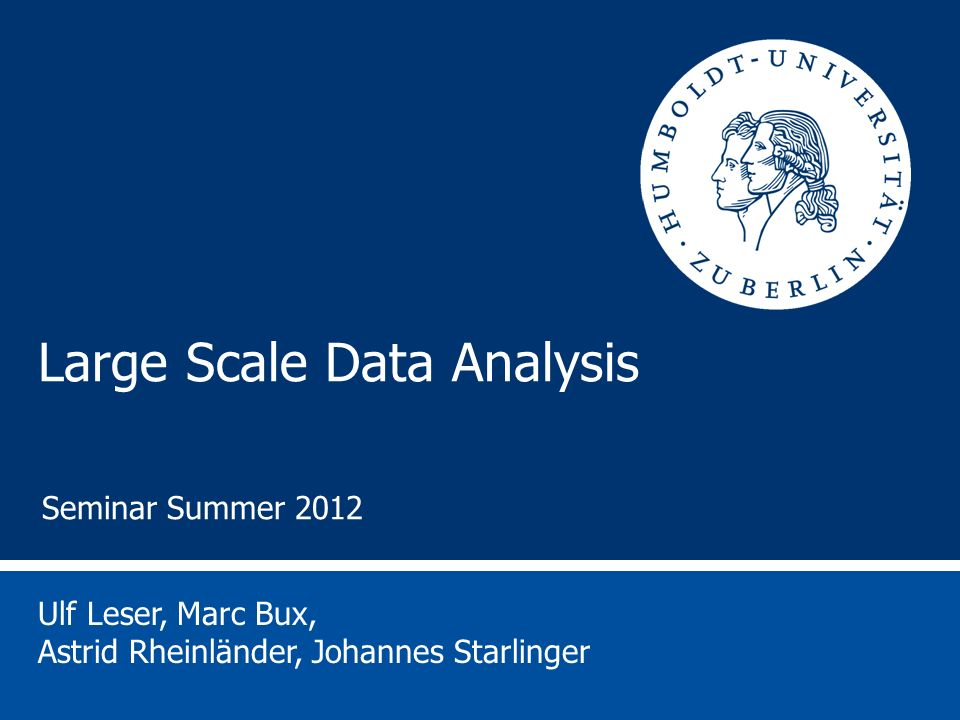 Large Scale Data Analysis Ulf Leser, Marc Bux, Astrid Rheinländer, Johannes Starlinger Seminar Summer 2012