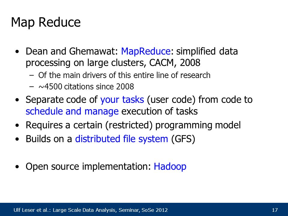 Ulf Leser et al.: Large Scale Data Analysis, Seminar, SoSe 201217 Map Reduce Dean and Ghemawat: MapReduce: simplified data processing on large clusters, CACM, 2008 –Of the main drivers of this entire line of research –~4500 citations since 2008 Separate code of your tasks (user code) from code to schedule and manage execution of tasks Requires a certain (restricted) programming model Builds on a distributed file system (GFS) Open source implementation: Hadoop