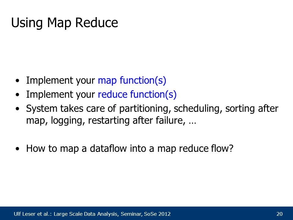 Ulf Leser et al.: Large Scale Data Analysis, Seminar, SoSe 201220 Using Map Reduce Implement your map function(s) Implement your reduce function(s) System takes care of partitioning, scheduling, sorting after map, logging, restarting after failure, … How to map a dataflow into a map reduce flow
