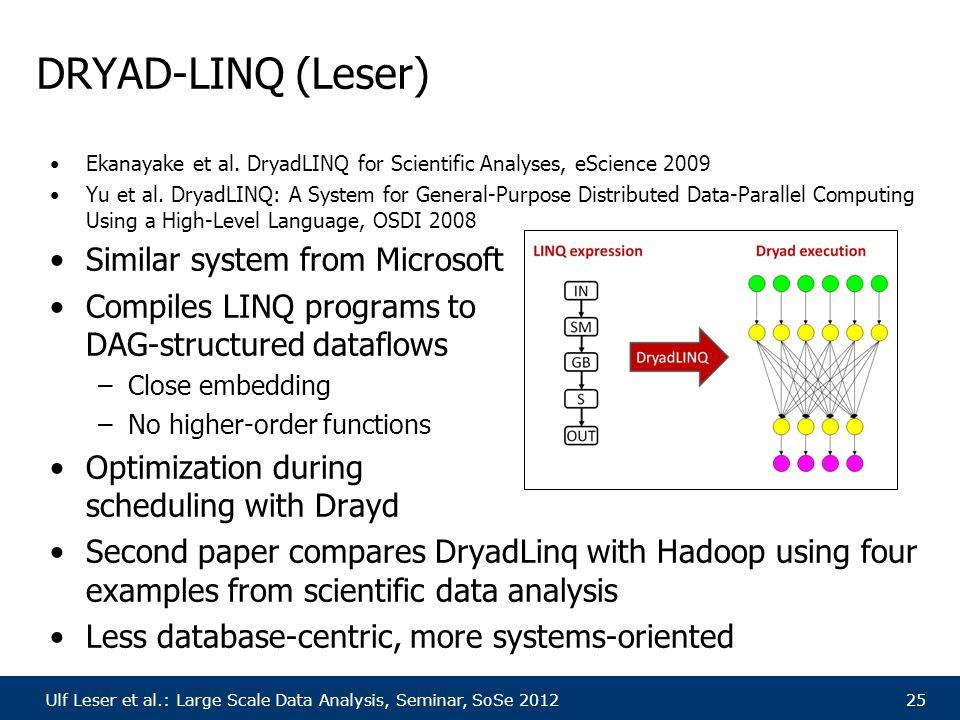 Ulf Leser et al.: Large Scale Data Analysis, Seminar, SoSe 201225 DRYAD-LINQ (Leser) Ekanayake et al. DryadLINQ for Scientific Analyses, eScience 2009