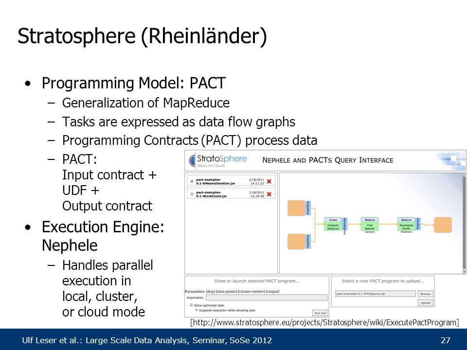 Ulf Leser et al.: Large Scale Data Analysis, Seminar, SoSe 201227 Stratosphere (Rheinländer) Programming Model: PACT –Generalization of MapReduce –Tasks are expressed as data flow graphs –Programming Contracts (PACT) process data –PACT: Input contract + UDF + Output contract Execution Engine: Nephele –Handles parallel execution in local, cluster, or cloud mode [http://www.stratosphere.eu/projects/Stratosphere/wiki/ExecutePactProgram]