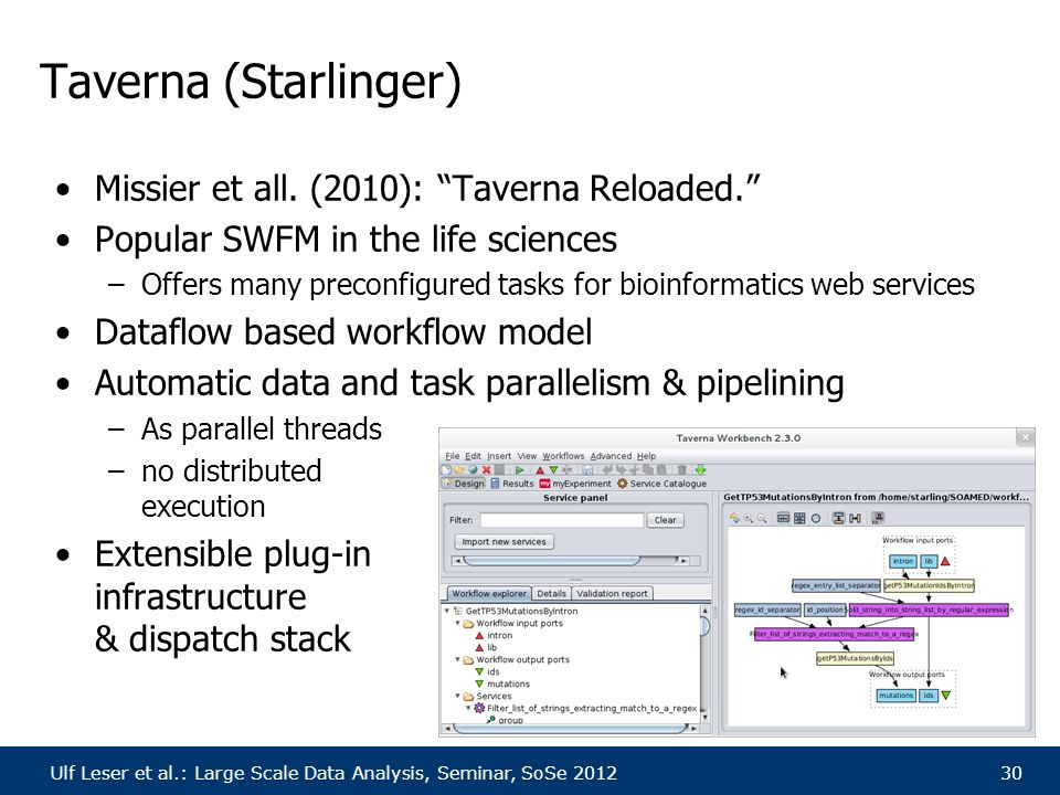 "Ulf Leser et al.: Large Scale Data Analysis, Seminar, SoSe 201230 Taverna (Starlinger) Missier et all. (2010): ""Taverna Reloaded."" Popular SWFM in the"
