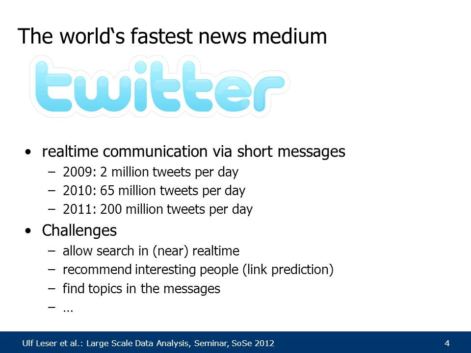 Ulf Leser et al.: Large Scale Data Analysis, Seminar, SoSe 20124 The world's fastest news medium realtime communication via short messages –2009: 2 mi