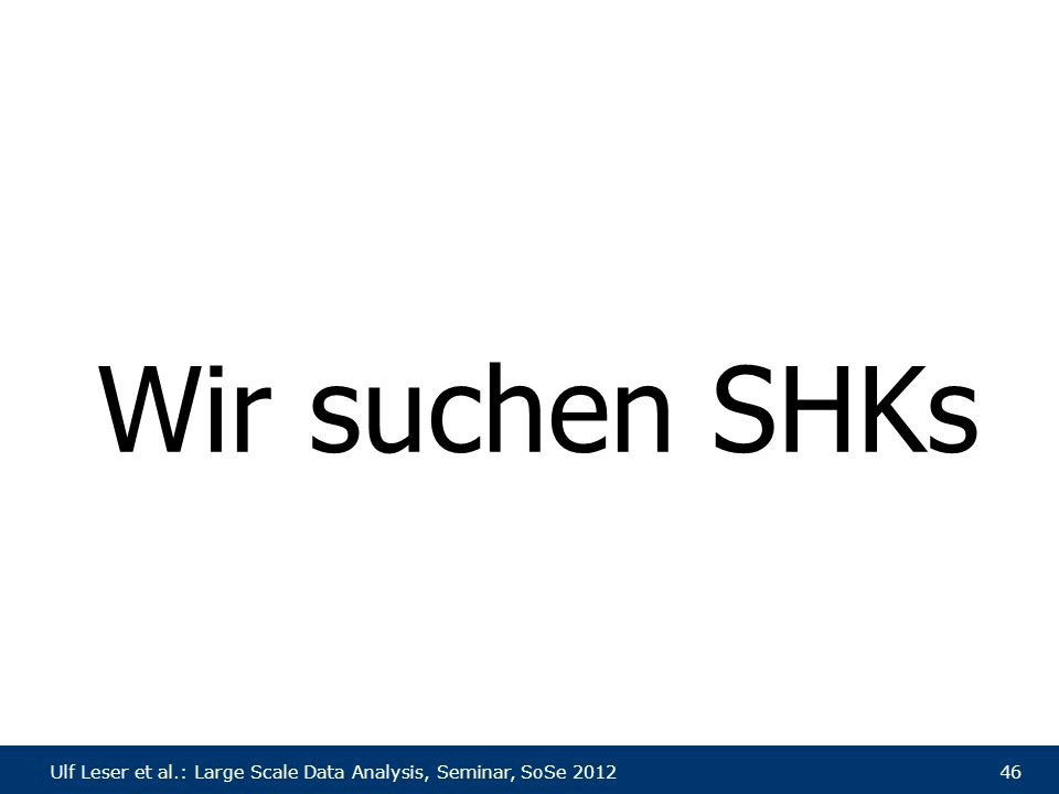 Ulf Leser et al.: Large Scale Data Analysis, Seminar, SoSe 201246 Wir suchen SHKs