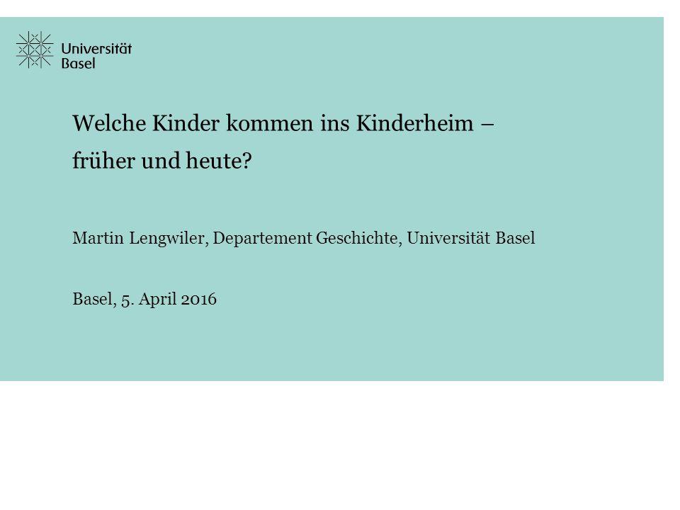 Welche Kinder kommen ins Kinderheim – früher und heute? Martin Lengwiler, Departement Geschichte, Universität Basel Basel, 5. April 2016