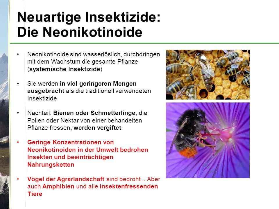 Neuartige Insektizide: Die Neonikotinoide Neonikotinoide sind wasserlöslich, durchdringen mit dem Wachstum die gesamte Pflanze (systemische Insektizide) Sie werden in viel geringeren Mengen ausgebracht als die traditionell verwendeten Insektizide Nachteil: Bienen oder Schmetterlinge, die Pollen oder Nektar von einer behandelten Pflanze fressen, werden vergiftet.