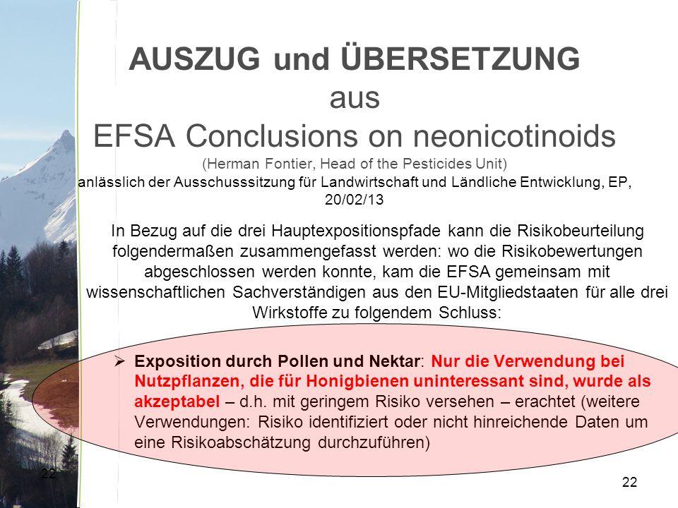 22 AUSZUG und ÜBERSETZUNG aus EFSA Conclusions on neonicotinoids (Herman Fontier, Head of the Pesticides Unit) anlässlich der Ausschusssitzung für Landwirtschaft und Ländliche Entwicklung, EP, 20/02/13 In Bezug auf die drei Hauptexpositionspfade kann die Risikobeurteilung folgendermaßen zusammengefasst werden: wo die Risikobewertungen abgeschlossen werden konnte, kam die EFSA gemeinsam mit wissenschaftlichen Sachverständigen aus den EU-Mitgliedstaaten für alle drei Wirkstoffe zu folgendem Schluss:  Exposition durch Pollen und Nektar: Nur die Verwendung bei Nutzpflanzen, die für Honigbienen uninteressant sind, wurde als akzeptabel – d.h.