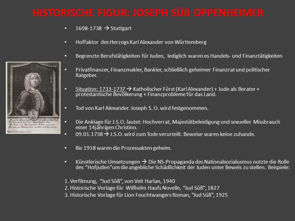 HISTORISCHE FIGUR: JOSEPH SÜß OPPENHEIMER 1698-1738  Stuttgart Hoffaktor des Herzogs Karl Alexander von Württemberg Begrenzte Berufstätigkeiten für Juden, lediglich waren es Handels- und Finanztätigkeiten Privatfinanzer, Finanzmakler, Bankier, schließlich geheimer Finanzrat und politischer Ratgeber.