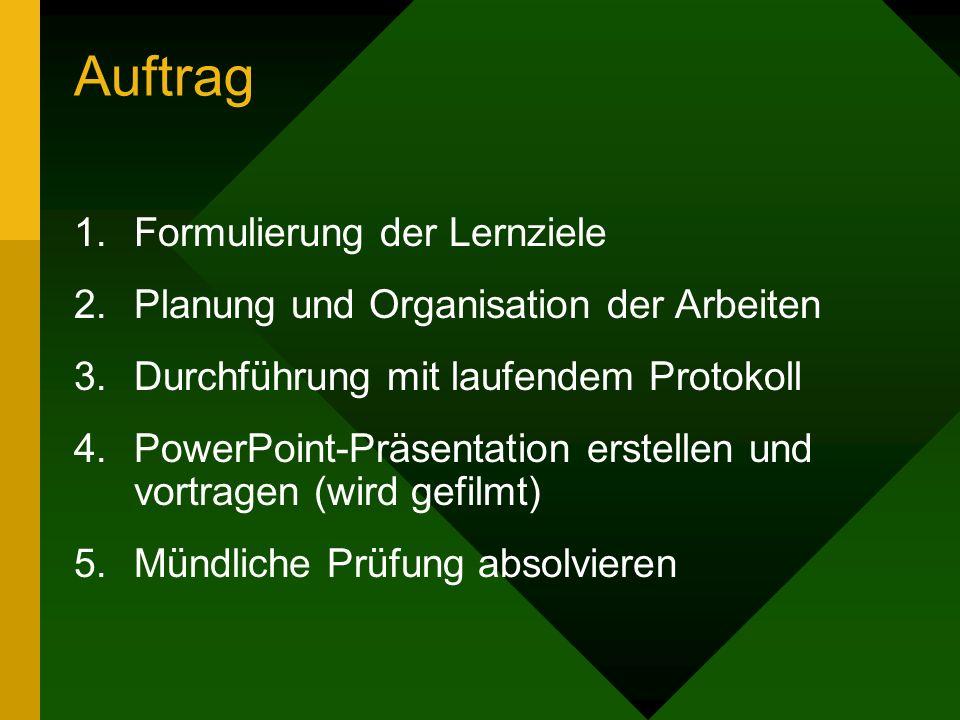 Auftrag 1.Formulierung der Lernziele 2.Planung und Organisation der Arbeiten 3.Durchführung mit laufendem Protokoll 4.PowerPoint-Präsentation erstelle