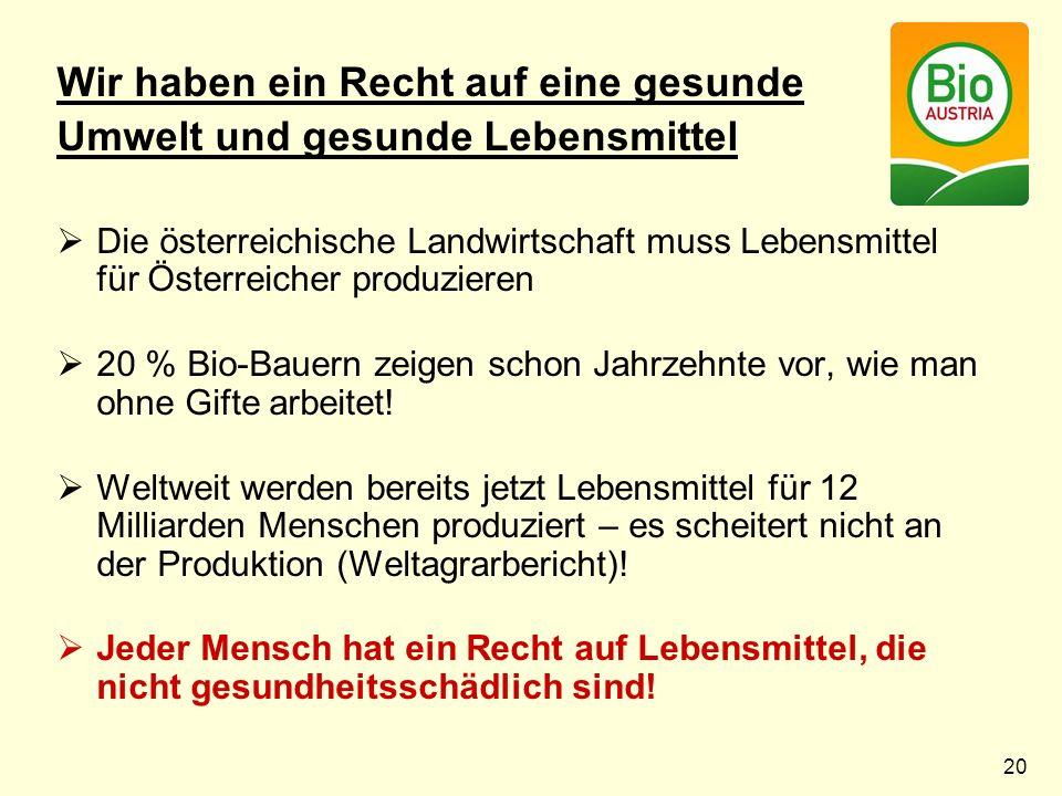 20 Wir haben ein Recht auf eine gesunde Umwelt und gesunde Lebensmittel  Die österreichische Landwirtschaft muss Lebensmittel für Österreicher produzieren  20 % Bio-Bauern zeigen schon Jahrzehnte vor, wie man ohne Gifte arbeitet.