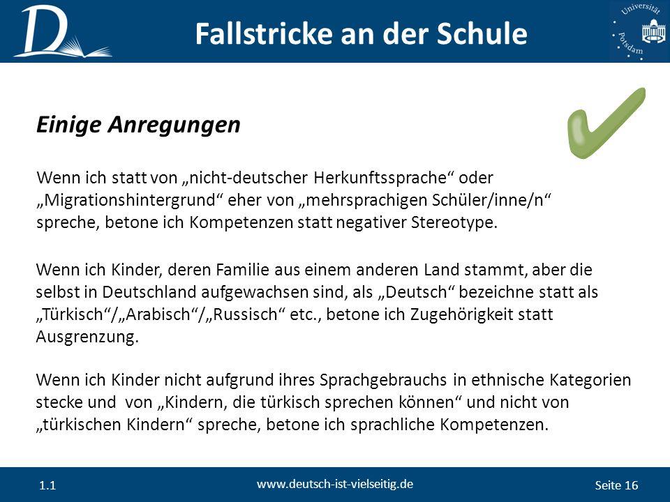 """Seite 16 www.deutsch-ist-vielseitig.de 1.1 Einige Anregungen Wenn ich statt von """"nicht-deutscher Herkunftssprache oder """"Migrationshintergrund eher von """"mehrsprachigen Schüler/inne/n spreche, betone ich Kompetenzen statt negativer Stereotype."""