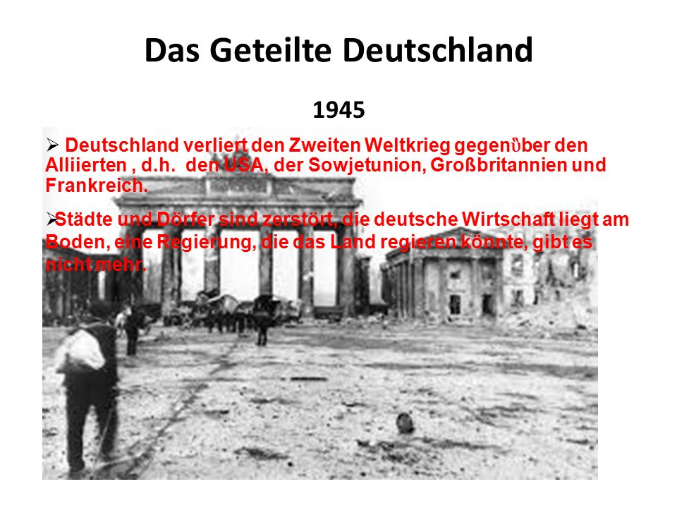 Das Geteilte Deutschland 1945  Deutschland verliert den Zweiten Weltkrieg gegen ὓ ber den Alliierten, d.h.