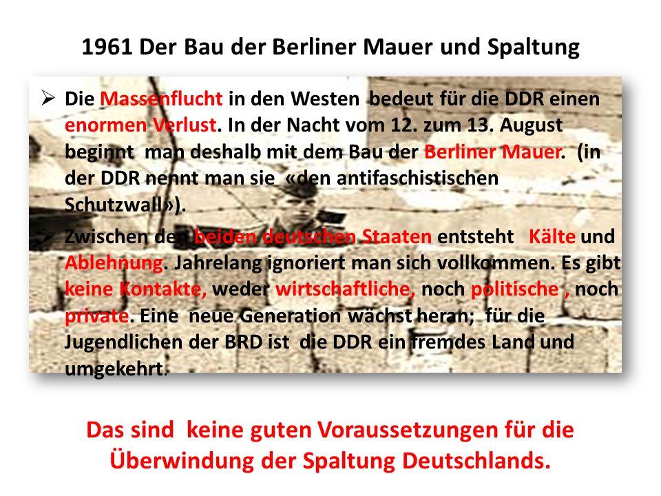 1961 Der Bau der Berliner Mauer und Spaltung  Die Massenflucht in den Westen bedeut für die DDR einen enormen Verlust.