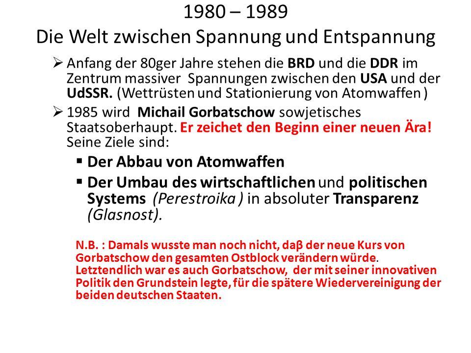 1980 – 1989 Die Welt zwischen Spannung und Entspannung  Anfang der 80ger Jahre stehen die BRD und die DDR im Zentrum massiver Spannungen zwischen den USA und der UdSSR.