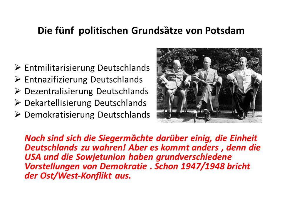 Die fünf politischen Grundsȁtze von Potsdam  Entmilitarisierung Deutschlands  Entnazifizierung Deutschlands  Dezentralisierung Deutschlands  Dekartellisierung Deutschlands  Demokratisierung Deutschlands Noch sind sich die Siegermȁchte darüber einig, die Einheit Deutschlands zu wahren.