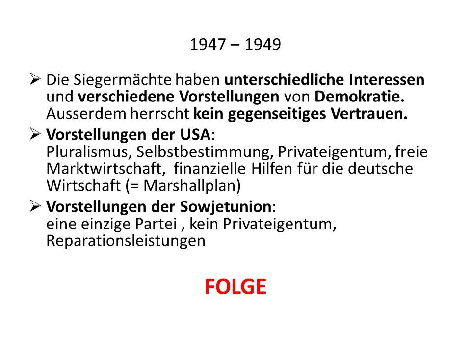 1947 – 1949  Die Siegermächte haben unterschiedliche Interessen und verschiedene Vorstellungen von Demokratie.