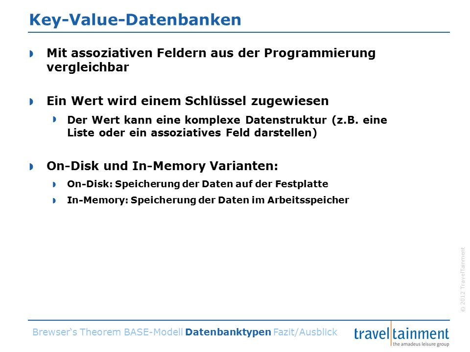 © 2012 TravelTainment Key-Value-Datenbanken  Mit assoziativen Feldern aus der Programmierung vergleichbar  Ein Wert wird einem Schlüssel zugewiesen