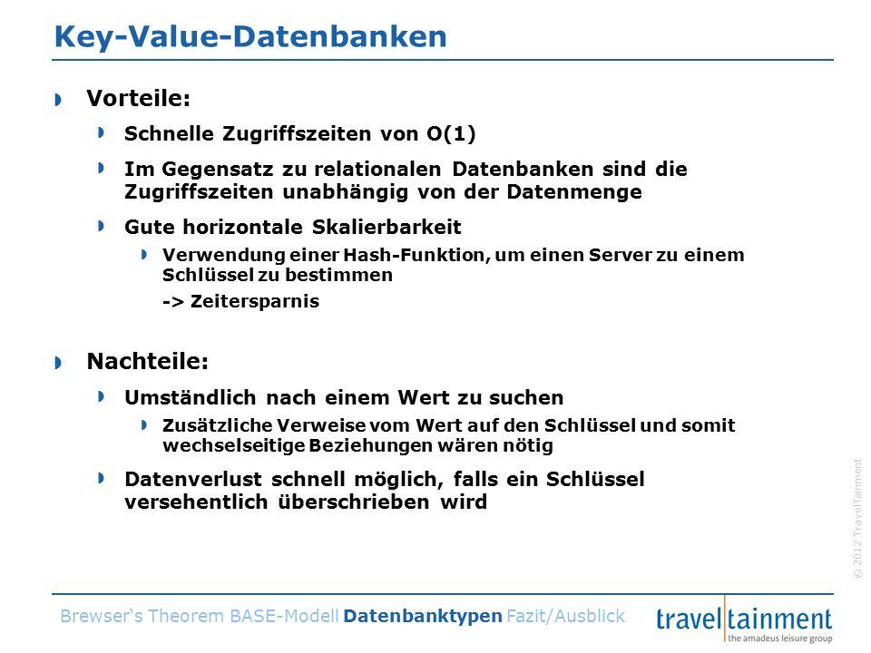 © 2012 TravelTainment Key-Value-Datenbanken  Vorteile:  Schnelle Zugriffszeiten von O(1)  Im Gegensatz zu relationalen Datenbanken sind die Zugriffszeiten unabhängig von der Datenmenge  Gute horizontale Skalierbarkeit  Verwendung einer Hash-Funktion, um einen Server zu einem Schlüssel zu bestimmen -> Zeitersparnis  Nachteile:  Umständlich nach einem Wert zu suchen  Zusätzliche Verweise vom Wert auf den Schlüssel und somit wechselseitige Beziehungen wären nötig  Datenverlust schnell möglich, falls ein Schlüssel versehentlich überschrieben wird Brewser's Theorem BASE-Modell Datenbanktypen Fazit/Ausblick