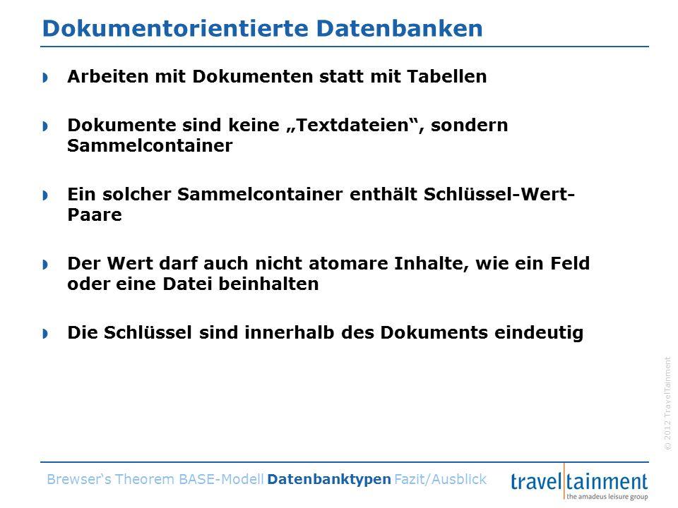 """© 2012 TravelTainment Dokumentorientierte Datenbanken  Arbeiten mit Dokumenten statt mit Tabellen  Dokumente sind keine """"Textdateien , sondern Sammelcontainer  Ein solcher Sammelcontainer enthält Schlüssel-Wert- Paare  Der Wert darf auch nicht atomare Inhalte, wie ein Feld oder eine Datei beinhalten  Die Schlüssel sind innerhalb des Dokuments eindeutig Brewser's Theorem BASE-Modell Datenbanktypen Fazit/Ausblick"""