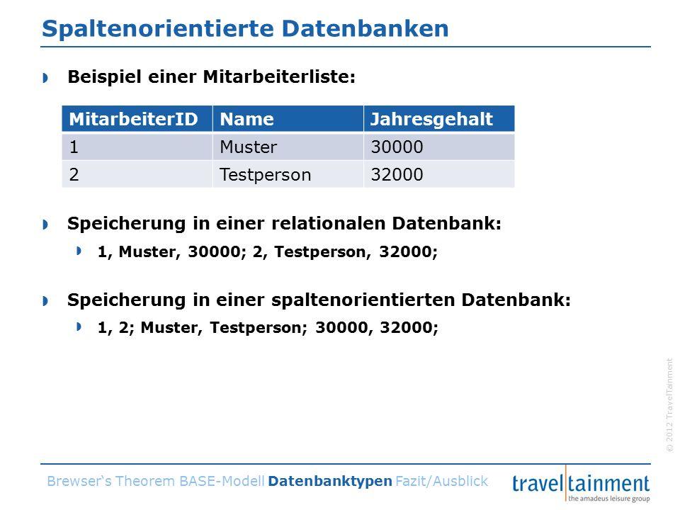 © 2012 TravelTainment Spaltenorientierte Datenbanken  Beispiel einer Mitarbeiterliste:  Speicherung in einer relationalen Datenbank:  1, Muster, 30000; 2, Testperson, 32000;  Speicherung in einer spaltenorientierten Datenbank:  1, 2; Muster, Testperson; 30000, 32000; Brewser's Theorem BASE-Modell Datenbanktypen Fazit/Ausblick MitarbeiterIDNameJahresgehalt 1Muster30000 2Testperson32000