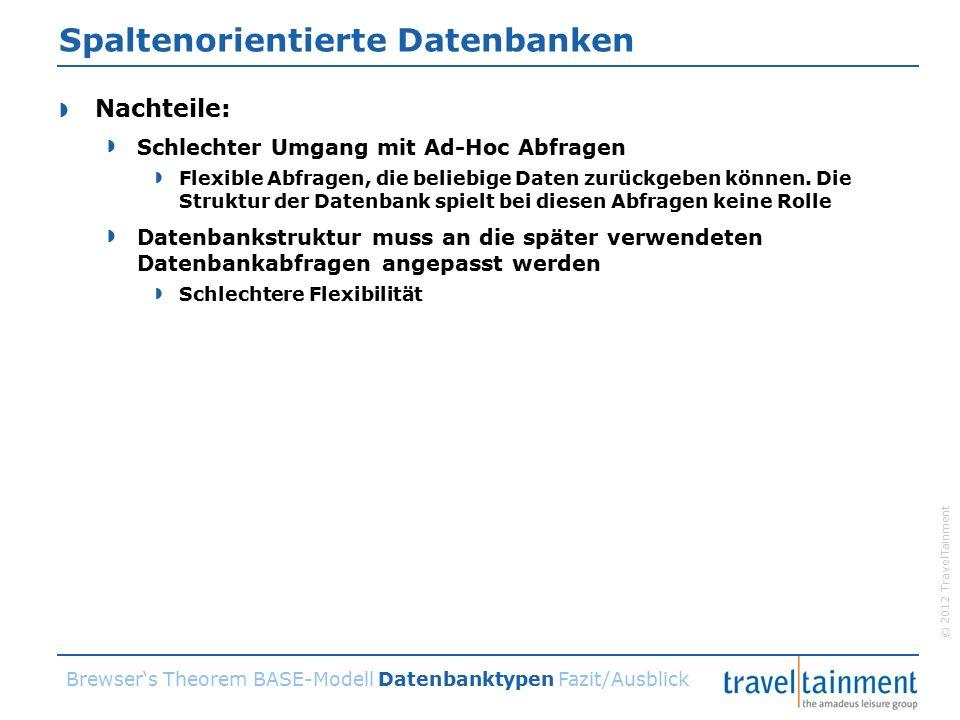 © 2012 TravelTainment Spaltenorientierte Datenbanken  Nachteile:  Schlechter Umgang mit Ad-Hoc Abfragen  Flexible Abfragen, die beliebige Daten zurückgeben können.