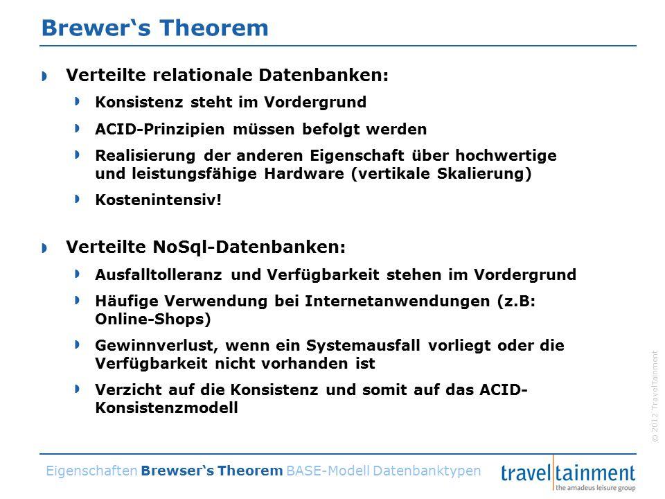 © 2012 TravelTainment Brewer's Theorem  Verteilte relationale Datenbanken:  Konsistenz steht im Vordergrund  ACID-Prinzipien müssen befolgt werden  Realisierung der anderen Eigenschaft über hochwertige und leistungsfähige Hardware (vertikale Skalierung)  Kostenintensiv.