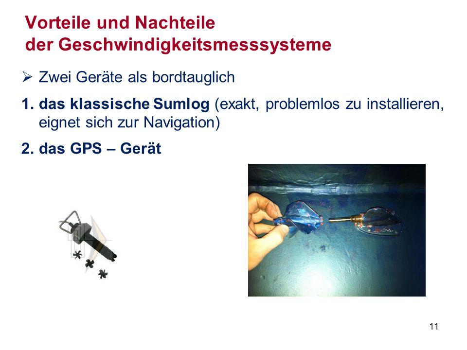11 Vorteile und Nachteile der Geschwindigkeitsmesssysteme  Zwei Geräte als bordtauglich 1.das klassische Sumlog (exakt, problemlos zu installieren, eignet sich zur Navigation) 2.das GPS – Gerät