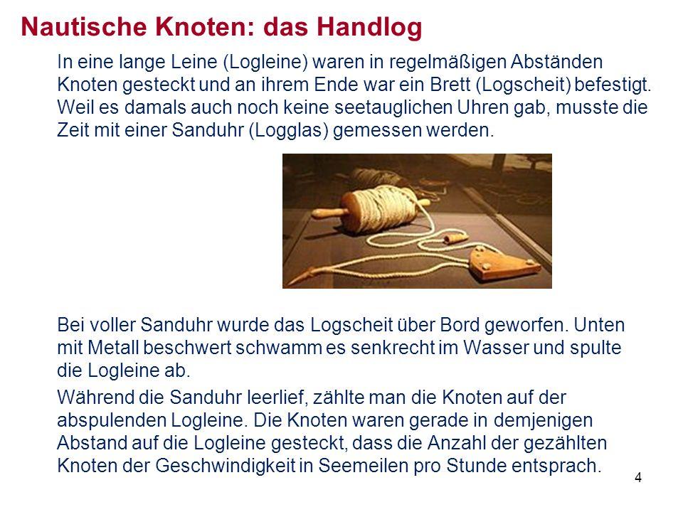 4 Nautische Knoten: das Handlog In eine lange Leine (Logleine) waren in regelmäßigen Abständen Knoten gesteckt und an ihrem Ende war ein Brett (Logscheit) befestigt.