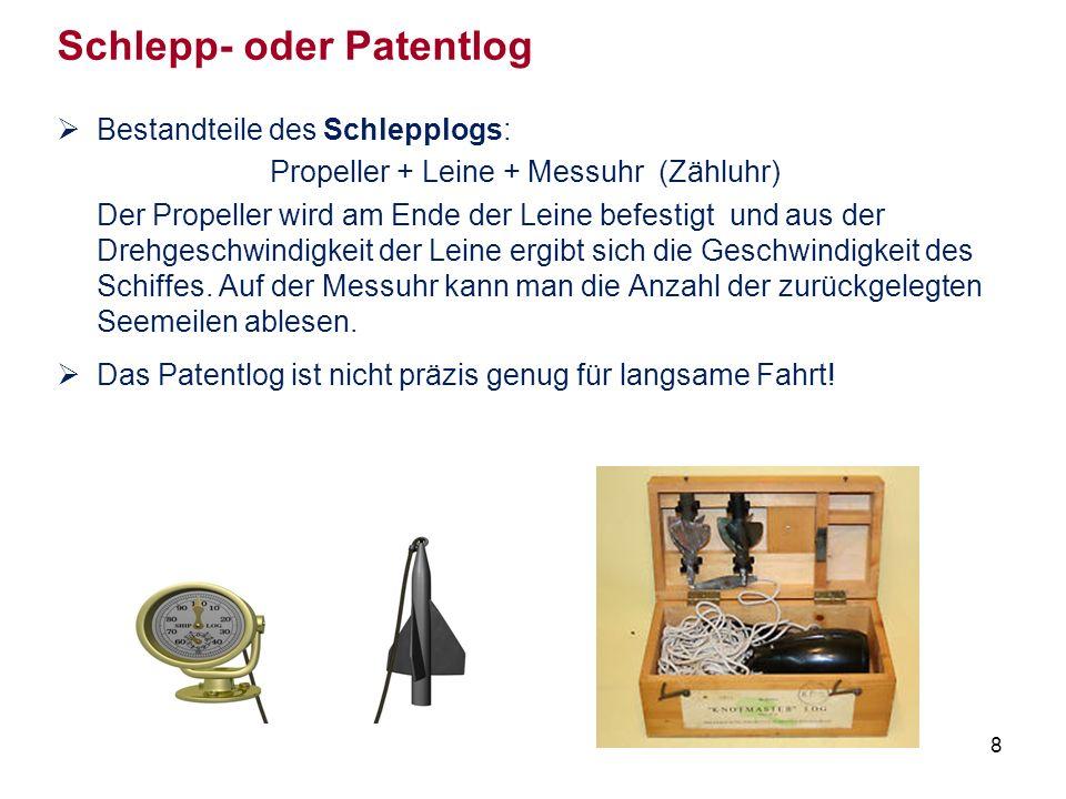 8 Schlepp- oder Patentlog  Bestandteile des Schlepplogs: Propeller + Leine + Messuhr (Zähluhr) Der Propeller wird am Ende der Leine befestigt und aus der Drehgeschwindigkeit der Leine ergibt sich die Geschwindigkeit des Schiffes.