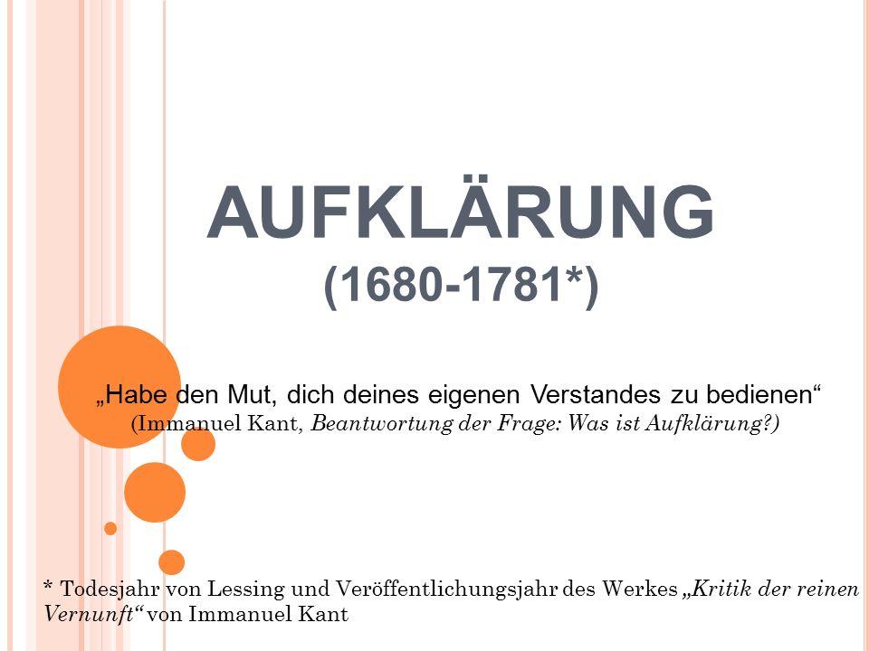 """AUFKLÄRUNG (1680-1781*) """"Habe den Mut, dich deines eigenen Verstandes zu bedienen (Immanuel Kant, Beantwortung der Frage: Was ist Aufklärung?) * Todesjahr von Lessing und Veröffentlichungsjahr des Werkes """"Kritik der reinen Vernunft von Immanuel Kant"""
