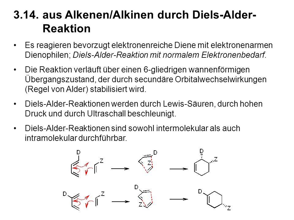3.14.aus Alkenen/Alkinen durch Diels-Alder- Reaktion Es reagieren bevorzugt elektronenreiche Diene mit elektronenarmen Dienophilen; Diels-Alder-Reaktion mit normalem Elektronenbedarf.
