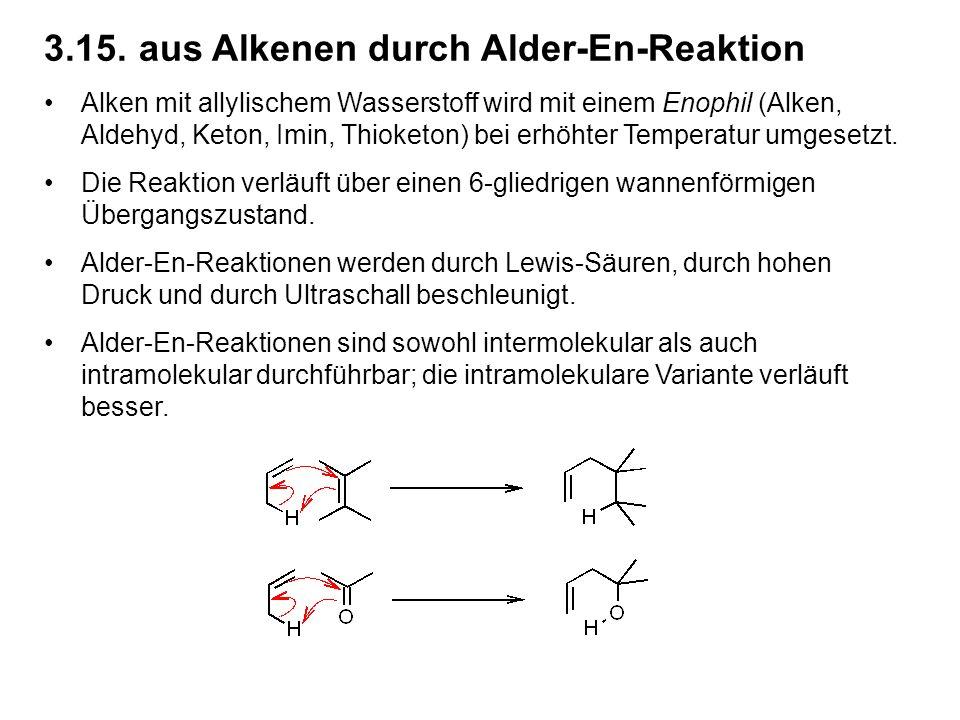3.15.aus Alkenen durch Alder-En-Reaktion Alken mit allylischem Wasserstoff wird mit einem Enophil (Alken, Aldehyd, Keton, Imin, Thioketon) bei erhöhter Temperatur umgesetzt.