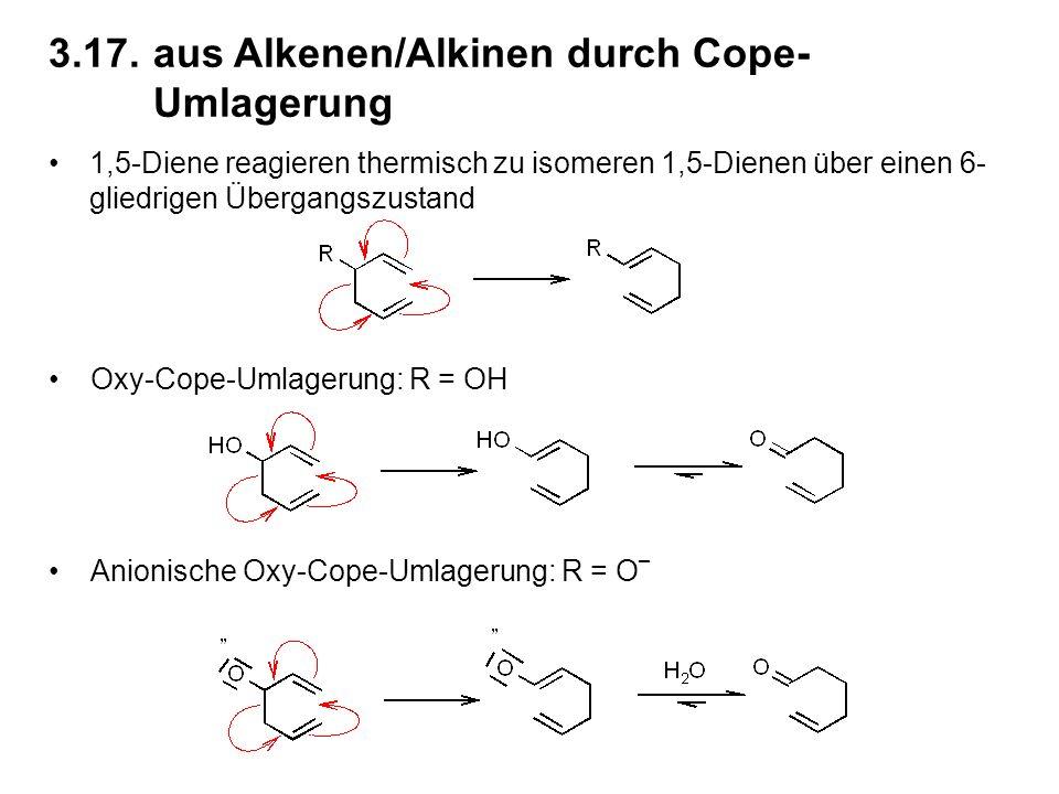 3.17.aus Alkenen/Alkinen durch Cope- Umlagerung 1,5-Diene reagieren thermisch zu isomeren 1,5-Dienen über einen 6- gliedrigen Übergangszustand Oxy-Cope-Umlagerung: R = OH Anionische Oxy-Cope-Umlagerung: R = O _