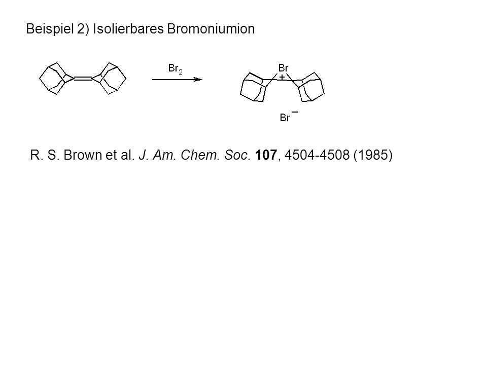 Beispiel 2) Isolierbares Bromoniumion R. S. Brown et al. J. Am. Chem. Soc. 107, 4504-4508 (1985)