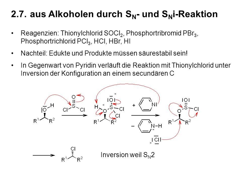 2.7.aus Alkoholen durch S N - und S N i-Reaktion Reagenzien: Thionylchlorid SOCl 2, Phosphortribromid PBr 3, Phosphortrichlorid PCl 3, HCl, HBr, HI Nachteil: Edukte und Produkte müssen säurestabil sein.