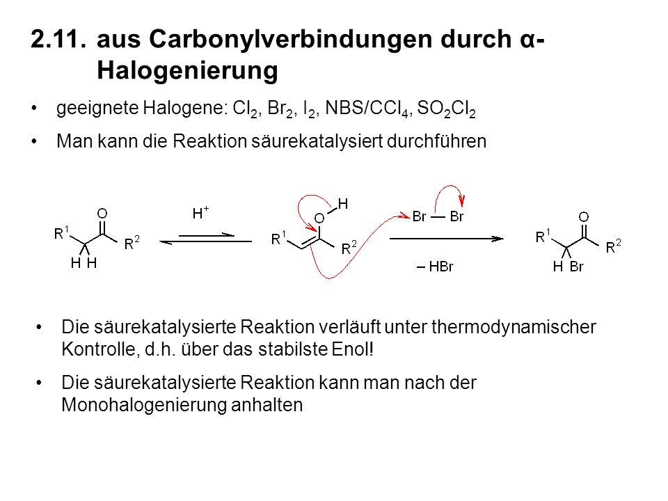 2.11.aus Carbonylverbindungen durch α- Halogenierung geeignete Halogene: Cl 2, Br 2, I 2, NBS/CCl 4, SO 2 Cl 2 Man kann die Reaktion säurekatalysiert durchführen Die säurekatalysierte Reaktion verläuft unter thermodynamischer Kontrolle, d.h.