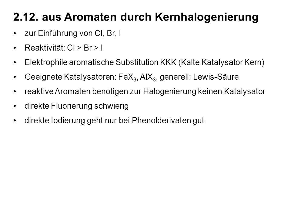 2.12.aus Aromaten durch Kernhalogenierung zur Einführung von Cl, Br, I Reaktivität: Cl > Br > I Elektrophile aromatische Substitution KKK (Kälte Katalysator Kern) Geeignete Katalysatoren: FeX 3, AlX 3, generell: Lewis-Säure reaktive Aromaten benötigen zur Halogenierung keinen Katalysator direkte Fluorierung schwierig direkte Iodierung geht nur bei Phenolderivaten gut