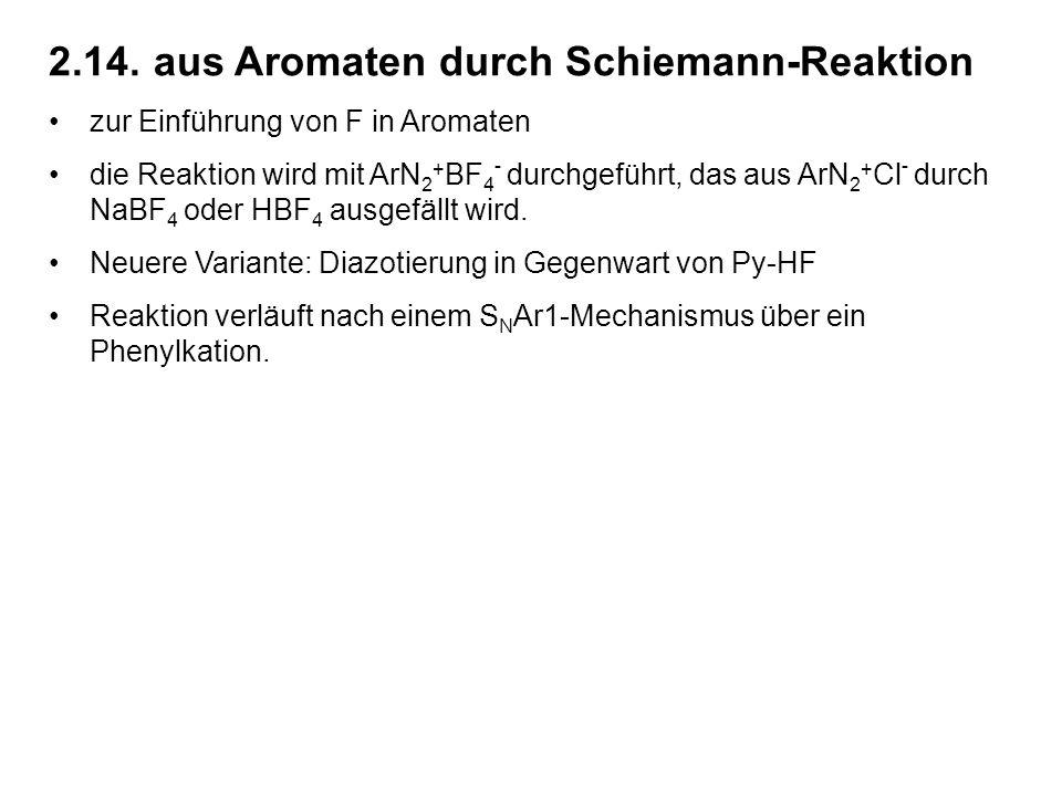 2.14.aus Aromaten durch Schiemann-Reaktion zur Einführung von F in Aromaten die Reaktion wird mit ArN 2 + BF 4 - durchgeführt, das aus ArN 2 + Cl - durch NaBF 4 oder HBF 4 ausgefällt wird.