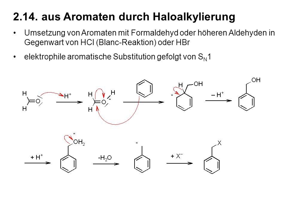2.14.aus Aromaten durch Haloalkylierung Umsetzung von Aromaten mit Formaldehyd oder höheren Aldehyden in Gegenwart von HCl (Blanc-Reaktion) oder HBr elektrophile aromatische Substitution gefolgt von S N 1