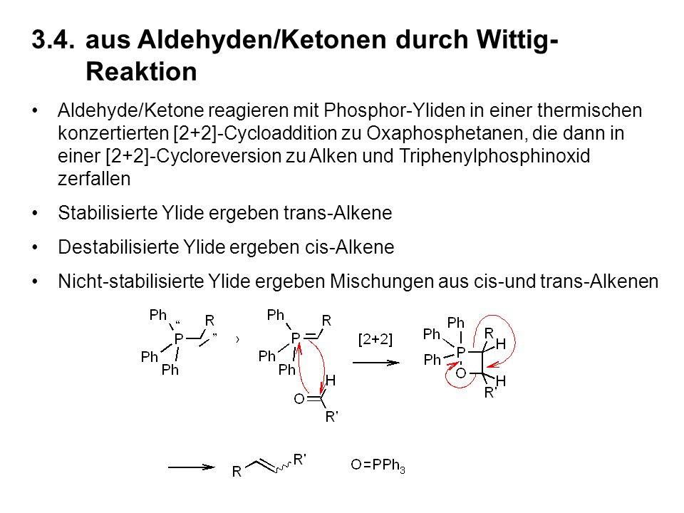 3.4.aus Aldehyden/Ketonen durch Wittig- Reaktion Aldehyde/Ketone reagieren mit Phosphor-Yliden in einer thermischen konzertierten [2+2]-Cycloaddition zu Oxaphosphetanen, die dann in einer [2+2]-Cycloreversion zu Alken und Triphenylphosphinoxid zerfallen Stabilisierte Ylide ergeben trans-Alkene Destabilisierte Ylide ergeben cis-Alkene Nicht-stabilisierte Ylide ergeben Mischungen aus cis-und trans-Alkenen