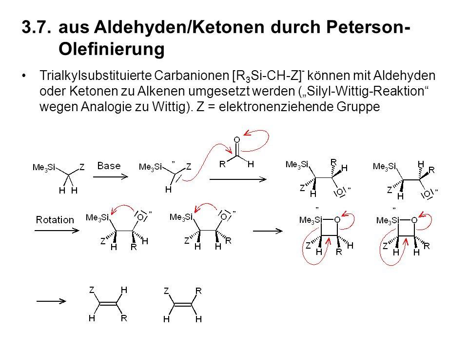 """3.7.aus Aldehyden/Ketonen durch Peterson- Olefinierung Trialkylsubstituierte Carbanionen [R 3 Si-CH-Z] - können mit Aldehyden oder Ketonen zu Alkenen umgesetzt werden (""""Silyl-Wittig-Reaktion wegen Analogie zu Wittig)."""