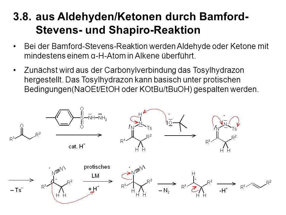 3.8.aus Aldehyden/Ketonen durch Bamford- Stevens- und Shapiro-Reaktion Bei der Bamford-Stevens-Reaktion werden Aldehyde oder Ketone mit mindestens einem α-H-Atom in Alkene überführt.