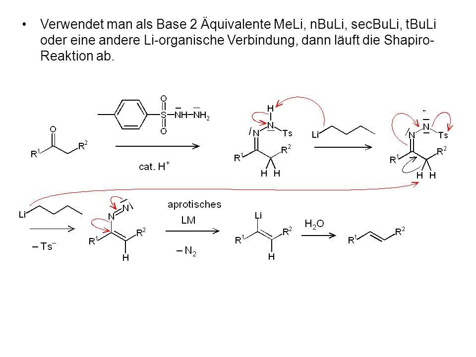 Verwendet man als Base 2 Äquivalente MeLi, nBuLi, secBuLi, tBuLi oder eine andere Li-organische Verbindung, dann läuft die Shapiro- Reaktion ab.