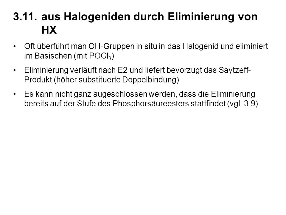 3.11.aus Halogeniden durch Eliminierung von HX Oft überführt man OH-Gruppen in situ in das Halogenid und eliminiert im Basischen (mit POCl 3 ) Eliminierung verläuft nach E2 und liefert bevorzugt das Saytzeff- Produkt (höher substituerte Doppelbindung) Es kann nicht ganz augeschlossen werden, dass die Eliminierung bereits auf der Stufe des Phosphorsäureesters stattfindet (vgl.