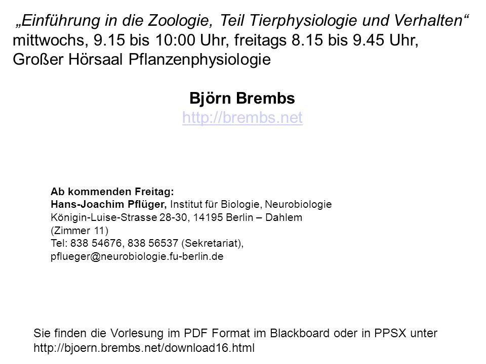 """Sie finden die Vorlesung im PDF Format im Blackboard oder in PPSX unter http://bjoern.brembs.net/download16.html """"Einführung in die Zoologie, Teil Tierphysiologie und Verhalten mittwochs, 9.15 bis 10:00 Uhr, freitags 8.15 bis 9.45 Uhr, Großer Hörsaal Pflanzenphysiologie Björn Brembs http://brembs.net Ab kommenden Freitag: Hans-Joachim Pflüger, Institut für Biologie, Neurobiologie Königin-Luise-Strasse 28-30, 14195 Berlin – Dahlem (Zimmer 11) Tel: 838 54676, 838 56537 (Sekretariat), pflueger@neurobiologie.fu-berlin.de"""