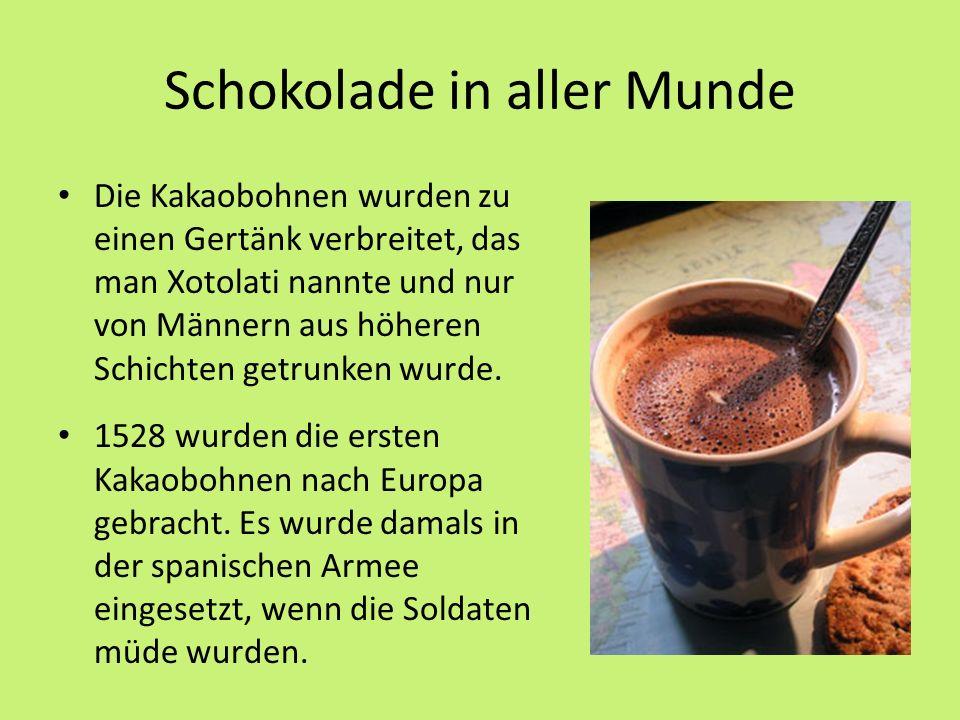 Schokolade in aller Munde Die Kakaobohnen wurden zu einen Gertänk verbreitet, das man Xotolati nannte und nur von Männern aus höheren Schichten getrunken wurde.