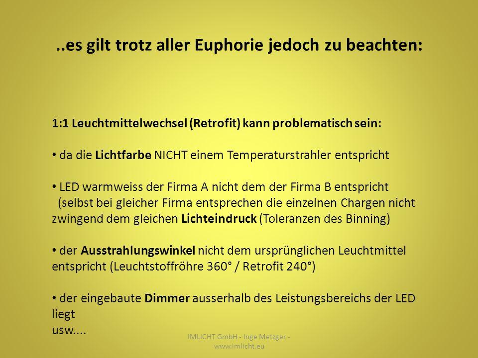 ..es gilt trotz aller Euphorie jedoch zu beachten: IMLICHT GmbH - Inge Metzger - www.imlicht.eu 1:1 Leuchtmittelwechsel (Retrofit) kann problematisch sein: da die Lichtfarbe NICHT einem Temperaturstrahler entspricht LED warmweiss der Firma A nicht dem der Firma B entspricht (selbst bei gleicher Firma entsprechen die einzelnen Chargen nicht zwingend dem gleichen Lichteindruck (Toleranzen des Binning) der Ausstrahlungswinkel nicht dem ursprünglichen Leuchtmittel entspricht (Leuchtstoffröhre 360° / Retrofit 240°) der eingebaute Dimmer ausserhalb des Leistungsbereichs der LED liegt usw....