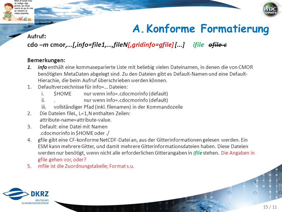 15 / 11 Aufruf : cdo –m cmor,...[,info=file1,...,fileN[,gridinfo=gfile] [...] ifile ofile-c Bemerkungen: 1.info enthält eine kommaseparierte Liste mit beliebig vielen Dateinamen, in denen die von CMOR benötigten MetaDaten abgelegt sind.