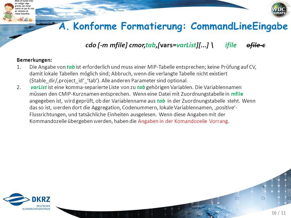 16 / 11 A.Konforme Formatierung: CommandLineEingabe cdo [-m mfile] cmor,tab,[vars=varList][...] \ ifile ofile-c Bemerkungen: 1.Die Angabe von tab ist erforderlich und muss einer MIP-Tabelle entsprechen; keine Prüfung auf CV, damit lokale Tabellen möglich sind; Abbruch, wenn die verlangte Tabelle nicht existiert ($table_dir/'project_id'_'tab').