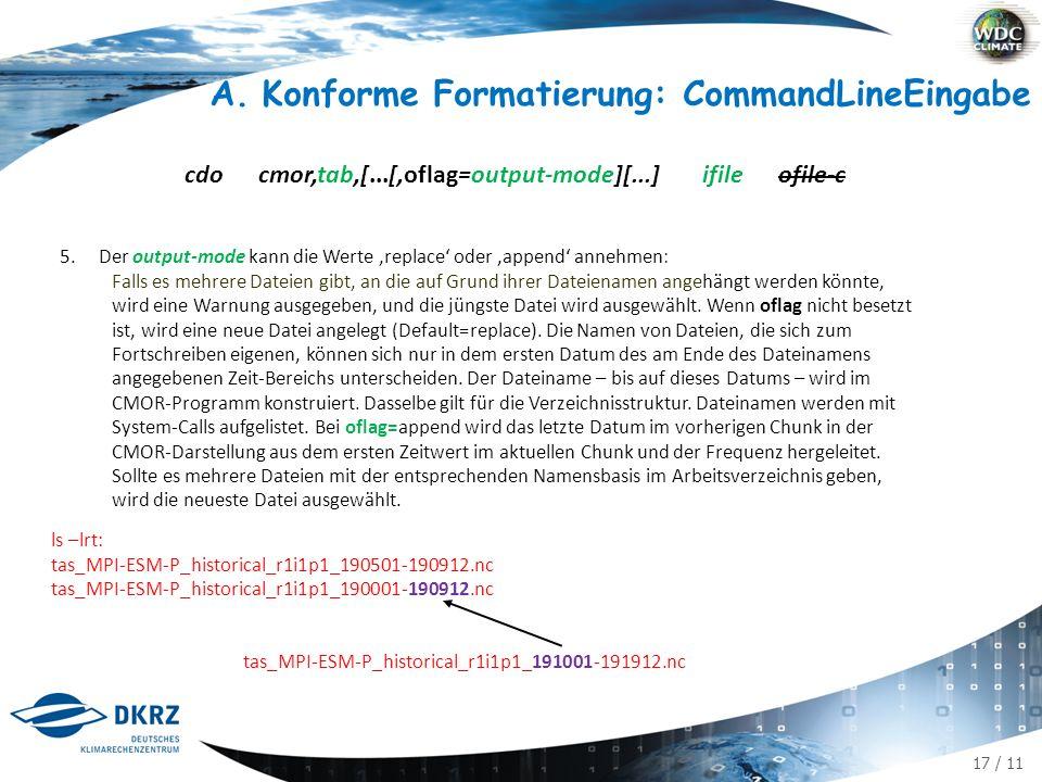 17 / 11 A.Konforme Formatierung: CommandLineEingabe cdo cmor,tab,[...[,oflag=output-mode][...] ifile ofile-c 5.Der output-mode kann die Werte 'replace' oder 'append' annehmen: Falls es mehrere Dateien gibt, an die auf Grund ihrer Dateienamen angehängt werden könnte, wird eine Warnung ausgegeben, und die jüngste Datei wird ausgewählt.